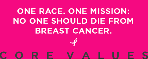 One Race. One Mission. No one should die from breast cancer. Core Values...